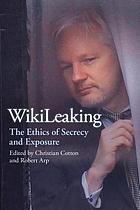 Wikileaking : the ethics of secrecy and exposure