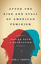 After the rise and stall of American feminism : taking back a revolution