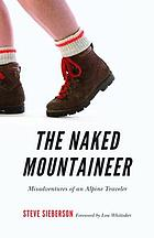 The naked mountaineer : misadventures of an Alpine traveler