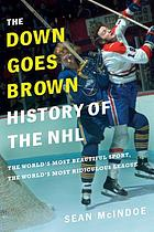 The Down Goes Brown history of the NHL : the world's most beautiful sport, the world's most ridiculous league