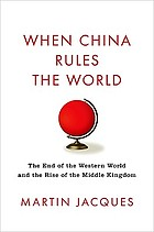 When China rules the world : the end of the western world and the birth of a new global order