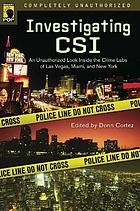 Investigating CSI : an unauthorized look inside the crime labs of Las Vegas, Miami, and New York