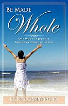 Be made whole : one woman's journey towards victory in Christ