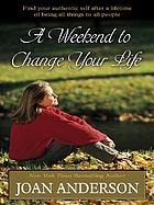 A weekend to change your life : find your authentic self after a lifetime of being all things to all people