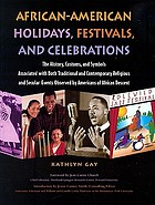 African-American holidays, festivals, and celebrations : the history, customs, and symbols associated with both traditional and contemporary religious and secular events observed by Americans of African descent