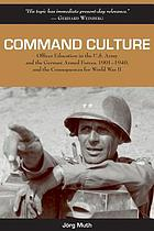 Command culture : officer education in the U.S. Army and the German Armed Forces, 1901-1940, and the consequences for World War II