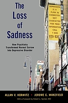 The loss of sadness : how psychiatry transformed normal sorrow into depressive disorder
