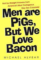 Men are pigs, but we love bacon : not-so-straight answers from America's most outrageous gay sex columnist