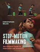 Stop motion filmmaking : the complete guide to fabrication and animation