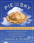 Pie in the sky : successful baking at high altitudes : 100 cakes, pies, cookies, breads, and pastries home-tested for baking at sea level, 3,000, 5,000, 7,000, and 10,000 feet (and anywhere in between)