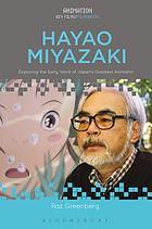 Hayao Miyazaki : Exploring the Early Work of Japan's Greatest Animator