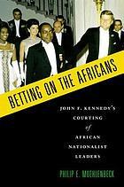 Betting on the Africans : John F. Kennedy's courting of African nationalist leaders