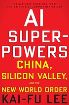 AI SUPERPOWERS : china, silicon valley, and the new world order.