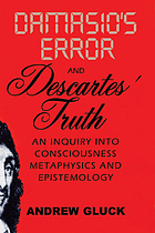 Damasio's error and Descartes' truth : an inquiry into consciousness, epistemology, and metaphysics