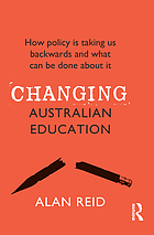 Changing Australian education : how policy is taking us backwards and what can be done about it
