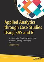 Applied analytics through case studies using SAS and R : implementing predictive models and machine learning techniques