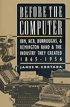 Before the computer : IBM, NCR, Burroughs, and Remington Rand and the industry they created, 1856-1956