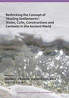 Rethinking the concept of 'healing settlements' : water, cults, constructions and contexts in the ancient world.