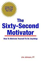 The sixty-second motivator : how to motivate yourself to do anything