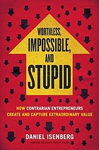 Worthless, impossible and stupid : how contrarian entrepreneurs create and capture extraordinary value