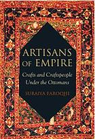 Artisans of Empire : Crafts and Craftspeople Under the Ottomans.