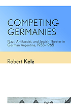 Competing Germanies : Nazi, antifascist, and Jewish theater in German Argentina, 1933-1965