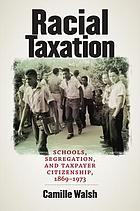 Racial taxation : schools, segregation, and taxpayer citizenship, 1869-1973