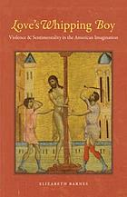 Love's whipping boy : violence and sentimentality in the American imagination