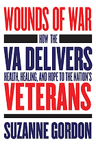 Wounds of War : how the VA delivers health, healing, and hope to the nation's veterans