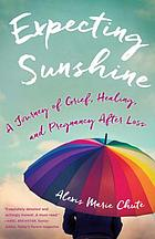 Expecting sunshine : a journey of grief, healing, and pregnancy after loss
