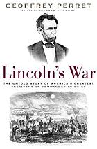Lincoln's war : the untold story of America's greatest president as commander in chief