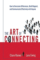 The art of connecting : how to overcome differences, build rapport, and communicate effectively with anyone
