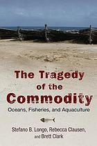 The tragedy of the commodity : oceans, fisheries, and aquaculture