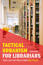 Tactical urbanism for librarians : quick, low-cost ways to make big changes