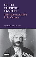 On the religious frontier : tsarist Russia and Islam in the Caucasus