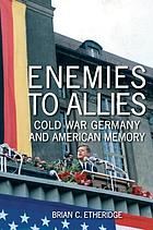 Enemies to allies : Cold War Germany and American memory