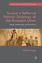 Toward a reflexive political sociology of the European Union : fields, intellectuals and politicians