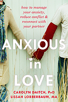 Anxious in love : how to manage your anxiety, reduce conflict, and reconnect with your partner