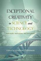 Exceptional creativity in science and technology : individuals, institutions, and innovations