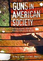 Guns in American society : an encyclopedia of history, politics, culture, and the law