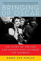 Bringing up Oscar : the story of the men and women who founded the Academy