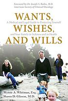 Wants, wishes, and wills : a medical and legal guide to protecting yourself and your family in sickness and in health