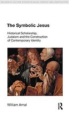 The symbolic Jesus : historical scholarship, Judaism and the construction of contemporary identity
