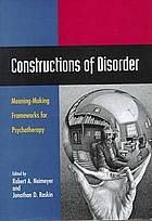 Constructions of disorder : meaning-making frameworks for psychotherapy