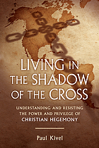 Living in the shadow of the cross : understanding and resisting the power and privilege of Christian hegemony