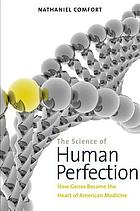 The science of human perfection : heredity and health in American biomedicine