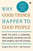 Why good things happen to good people : the exciting new research that proves the link between doing good and living a longer, healthier, happier life