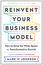 Reinvent your business model : how to seize the white space for transformative growth