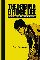 Theorizing Bruce Lee : film-fantasy-fighting-philosophy