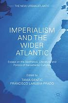Imperialism and the wider Atlantic : essays on the aesthetics, literature, and politics of transatlantic cultures